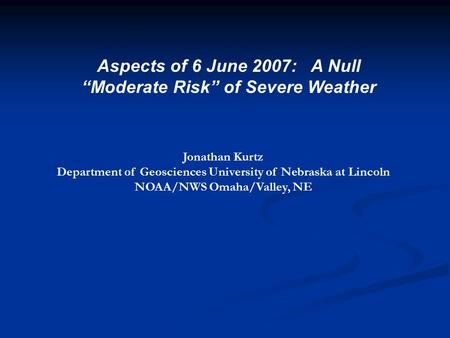 "Aspects of 6 June 2007: A Null ""Moderate Risk"" of Severe Weather Jonathan Kurtz Department of Geosciences University of Nebraska at Lincoln NOAA/NWS Omaha/Valley,"