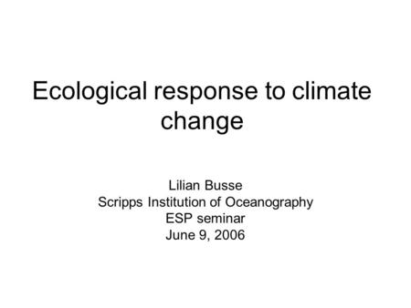 Ecological response to climate change Lilian Busse Scripps Institution of Oceanography ESP seminar June 9, 2006.