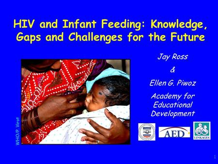 1 HIV and Infant Feeding: Knowledge, Gaps and Challenges for the Future Jay Ross & Ellen G. Piwoz Academy for Educational Development WHO/P. Virot.