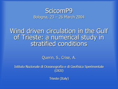 ScicomP9 Bologna, 23 – 26 March 2004 Wind driven circulation in the Gulf of Trieste: a numerical study in stratified conditions Querin, S., Crise, A. Istituto.