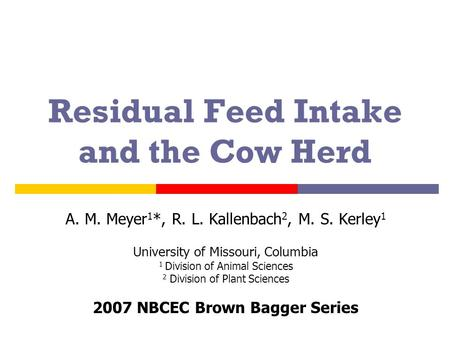 Residual Feed Intake and the Cow Herd A. M. Meyer 1 *, R. L. Kallenbach 2, M. S. Kerley 1 University of Missouri, Columbia 1 Division of Animal Sciences.