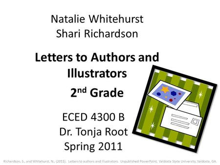 Natalie Whitehurst Shari Richardson Letters to Authors and Illustrators 2 nd Grade ECED 4300 B Dr. Tonja Root Spring 2011 Richardson, S., and Whitehurst,