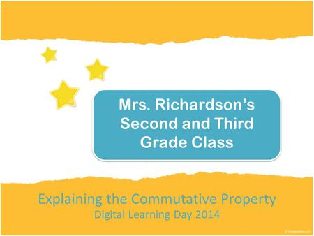 Explaining the Commutative Property Digital Learning Day 2014 Mrs. Richardson's Second and Third Grade Class.