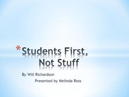 By Will Richardson Presented by Melinda Ross. * Author of the highly ranked and read edublog Weblogg-ed and author of the book, Blogs, Wikis, Podcasts,