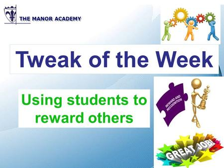 Powerpoint Templates THE MANOR ACADEMY Tweak of the Week Using students to reward others.