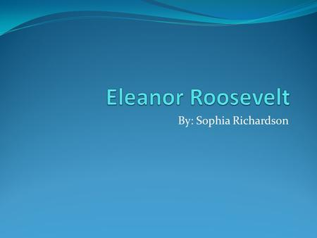 By: Sophia Richardson Eleanor's childhood Eleanor Roosevelt was born on October 11,1884 in New York City, New York. Eleanor was the oldest of two other.