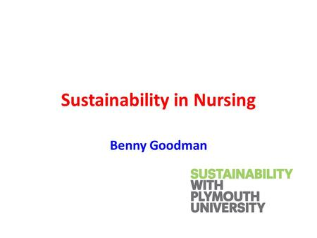 Sustainability in Nursing Benny Goodman. Steps to sustainability heaven Explore the concepts Develop a sustainability lens Reframe as a health issue Clarify.