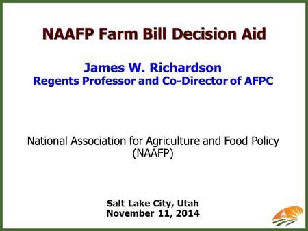 NAAFP Farm Bill Decision Aid James W. Richardson Regents Professor and Co-Director of AFPC National Association for Agriculture and Food Policy (NAAFP)