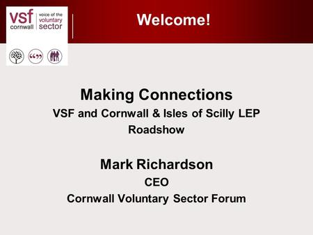 Welcome! Making Connections VSF and Cornwall & Isles of Scilly LEP Roadshow Mark Richardson CEO Cornwall Voluntary Sector Forum.