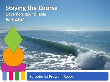 Soroptimist Program Report Staying the Course. Women and Girls in the Media Soroptimist Governors Round Table | June 23-24, 2013 | Program.