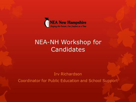 Irv Richardson Coordinator for Public Education and School Support NEA-NH Workshop for Candidates.