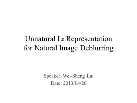 Unnatural L 0 Representation for Natural Image Deblurring Speaker: Wei-Sheng Lai Date: 2013/04/26.