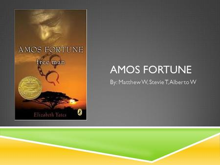 AMOS FORTUNE By: Matthew W, Stevie T, Alberto W. Proof We Understand the Book Amos Fortune is about a man in the 1700s named Atmun in an African tribe.