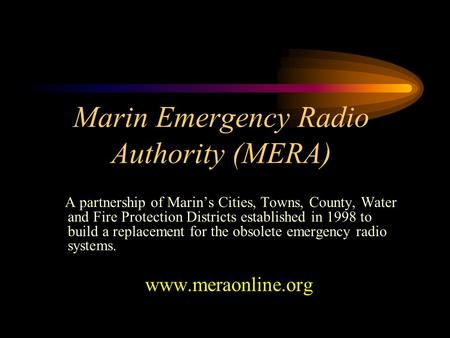 Marin Emergency Radio Authority (MERA) A partnership of Marin's Cities, Towns, County, Water and Fire Protection Districts established in 1998 to build.