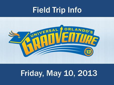 Field Trip Info E:\Gifford MS\Gradventure Field Trip\Gradventure_Logo.png Friday, May 10, 2013.