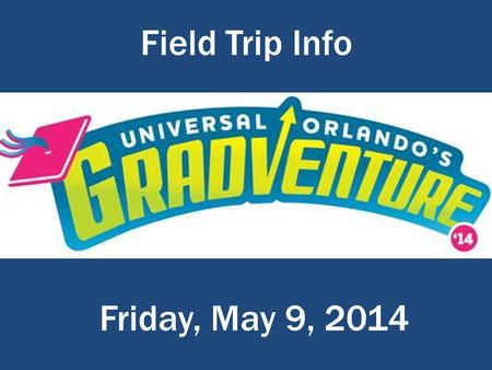 Field Trip Info E:\Gifford MS\Gradventure Field Trip\Gradventure_Logo.png Friday, May 9, 2014.
