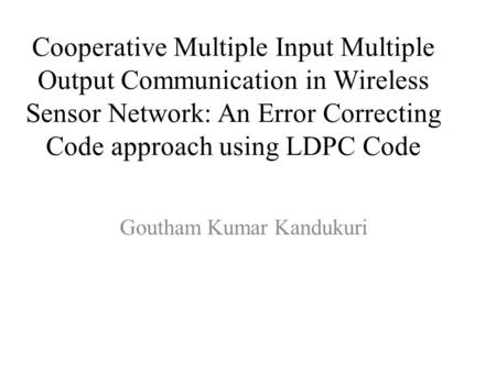 Cooperative Multiple Input Multiple Output Communication in Wireless Sensor Network: An Error Correcting Code approach using LDPC Code Goutham Kumar Kandukuri.