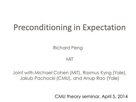 Preconditioning in Expectation Richard Peng Joint with Michael Cohen (MIT), Rasmus Kyng (Yale), Jakub Pachocki (CMU), and Anup Rao (Yale) MIT CMU theory.
