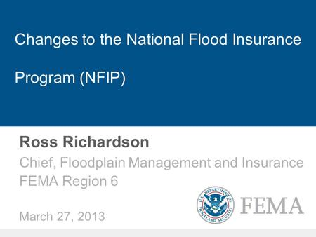 Changes to the National Flood Insurance Program (NFIP) Ross Richardson Chief, Floodplain Management and Insurance FEMA Region 6 March 27, 2013.