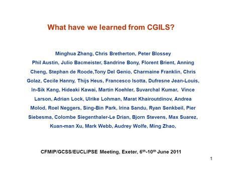 What have we learned from CGILS? CFMIP/GCSS/EUCLIPSE Meeting, Exeter, 6 th -10 th June 2011 Minghua Zhang, Chris Bretherton, Peter Blossey Phil Austin,