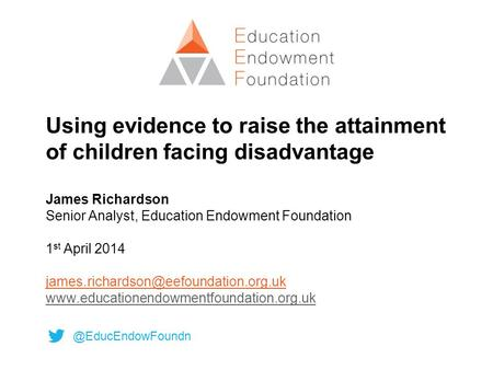 Using evidence to raise the attainment of children facing disadvantage James Richardson Senior Analyst, Education Endowment Foundation 1 st April 2014.