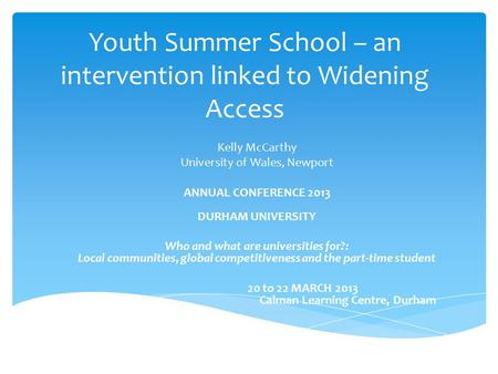Youth Summer School – an intervention linked to Widening Access Kelly McCarthy University of Wales, Newport ANNUAL CONFERENCE 2013 DURHAM UNIVERSITY Who.