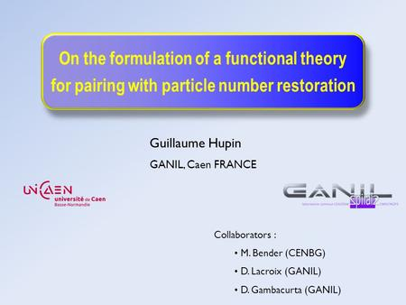 On the formulation of a functional theory for pairing with particle number restoration Guillaume Hupin GANIL, Caen FRANCE Collaborators : M. Bender (CENBG)