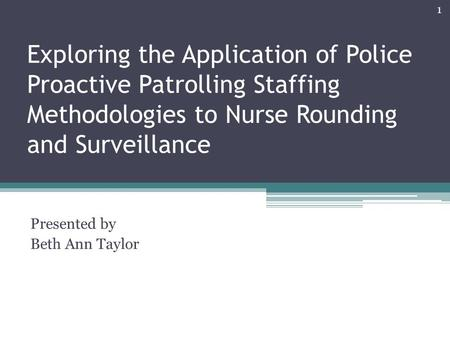 Exploring the Application of Police Proactive Patrolling Staffing Methodologies to Nurse Rounding and Surveillance Presented by Beth Ann Taylor 1.