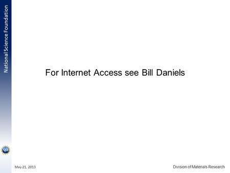 National Science Foundation Division of Materials Research May 21, 2013 For Internet Access see Bill Daniels.
