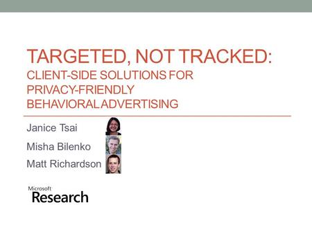 TARGETED, NOT TRACKED: CLIENT-SIDE SOLUTIONS FOR PRIVACY-FRIENDLY BEHAVIORAL ADVERTISING Janice Tsai Misha Bilenko Matt Richardson.