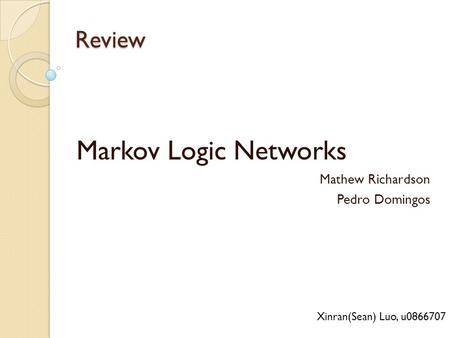 Review Markov Logic Networks Mathew Richardson Pedro Domingos Xinran(Sean) Luo, u0866707.