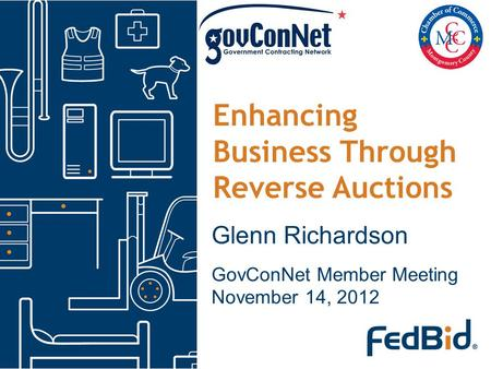 Enhancing Business Through Reverse Auctions Glenn Richardson GovConNet Member Meeting November 14, 2012.