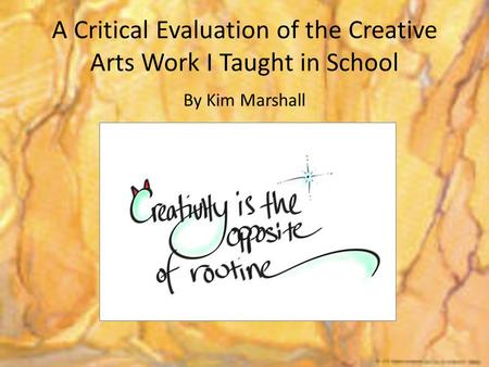 A Critical Evaluation of the Creative Arts Work I Taught in School By Kim Marshall.