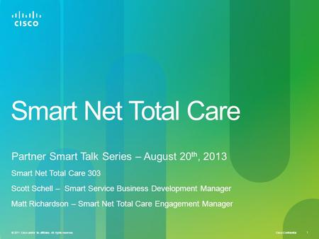 Cisco Confidential 1 © 2011 Cisco and/or its affiliates. All rights reserved. Smart Net Total Care Partner Smart Talk Series – August 20 th, 2013 Smart.