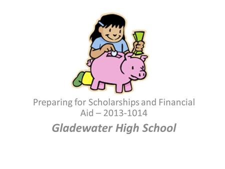 Preparing for Scholarships and Financial Aid – 2013-1014 Gladewater High School.