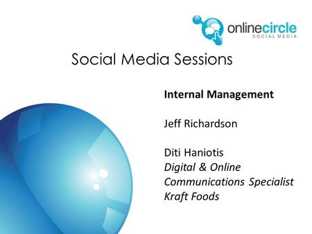 Social Media Sessions Internal Management Jeff Richardson Diti Haniotis Digital & Online Communications Specialist Kraft Foods.