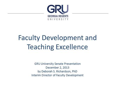 Faculty Development and Teaching Excellence GRU University Senate Presentation December 2, 2013 by Deborah S. Richardson, PhD Interim Director of Faculty.