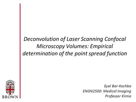 Deconvolution of Laser Scanning Confocal Microscopy Volumes: Empirical determination of the point spread function Eyal Bar-Kochba ENGN2500: Medical Imaging.