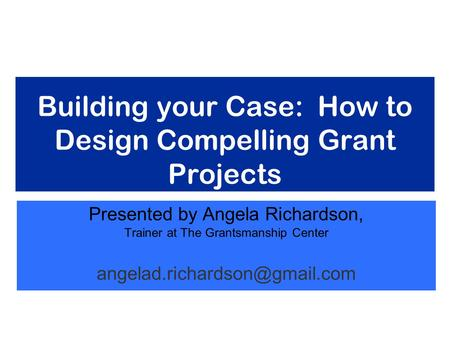 Building your Case: How to Design Compelling Grant Projects Presented by Angela Richardson, Trainer at The Grantsmanship Center
