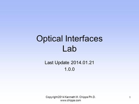 Optical Interfaces Lab Last Update 2014.01.21 1.0.0 Copyright 2014 Kenneth M. Chipps Ph.D. www.chipps.com 1.