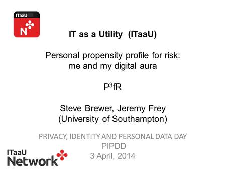 IT as a Utility (ITaaU) Personal propensity profile for risk: me and my digital aura P 3 fR Steve Brewer, Jeremy Frey (University of Southampton) PRIVACY,