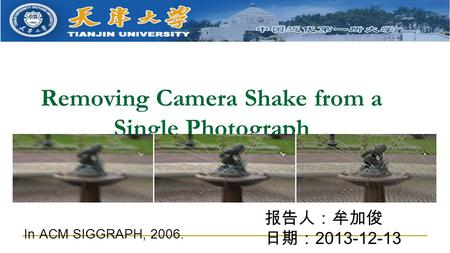 Removing Camera Shake from a Single Photograph 报告人:牟加俊 日期: 2013-12-13 In ACM SIGGRAPH, 2006.