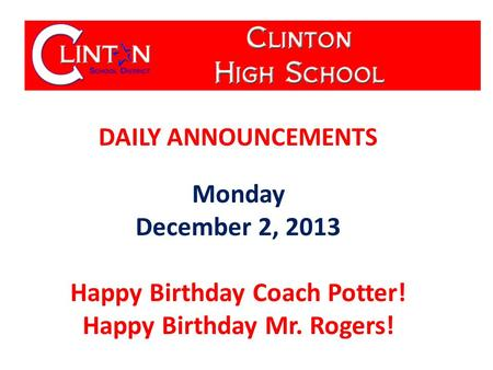 DAILY ANNOUNCEMENTS Monday December 2, 2013 Happy Birthday Coach Potter! Happy Birthday Mr. Rogers!