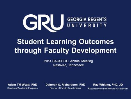 Student Learning Outcomes through Faculty Development Adam TM Wyatt, PhD Director of Academic Programs Deborah S. Richardson, PhD Director of Faculty Development.