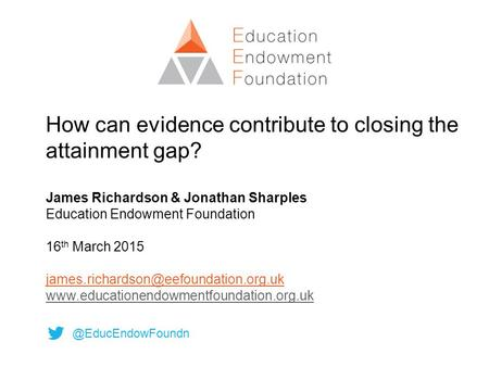 How can evidence contribute to closing the attainment gap? James Richardson & Jonathan Sharples Education Endowment Foundation 16 th March 2015