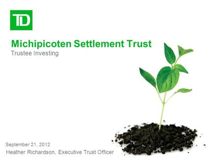 Michipicoten Settlement Trust Trustee Investing September 21, 2012 Heather Richardson, Executive Trust Officer.