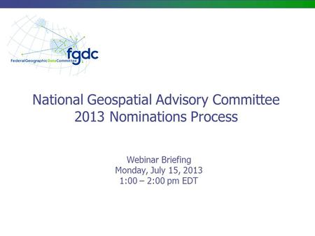 National Geospatial Advisory Committee 2013 Nominations Process Webinar Briefing Monday, July 15, 2013 1:00 – 2:00 pm EDT.