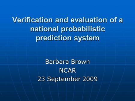Verification and evaluation of a national probabilistic prediction system Barbara Brown NCAR 23 September 2009.