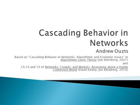 "Based on ""Cascading Behavior in Networks: Algorithmic and Economic Issues"" in Algorithmic Game Theory (Jon Kleinberg, 2007) and Ch.16 and 19 of Networks,"