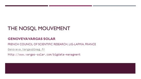 THE NOSQL MOUVEMENT GENOVEVA VARGAS SOLAR FRENCH COUNCIL OF SCIENTIFIC RESEARCH, LIG-LAFMIA, FRANCE